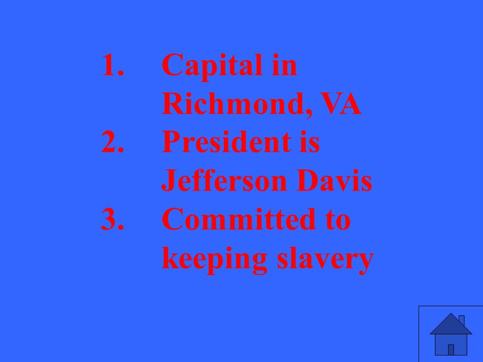 1.Capital in Richmond, VA 2.President is Jefferson Davis 3.Committed to keeping slavery