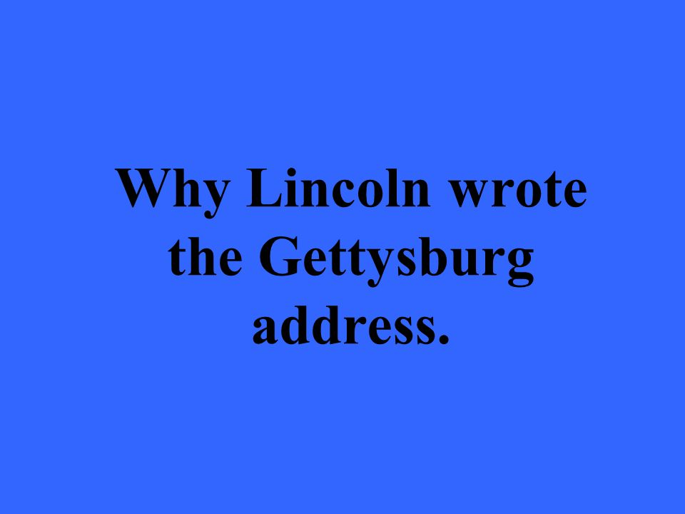 Why Lincoln wrote the Gettysburg address.