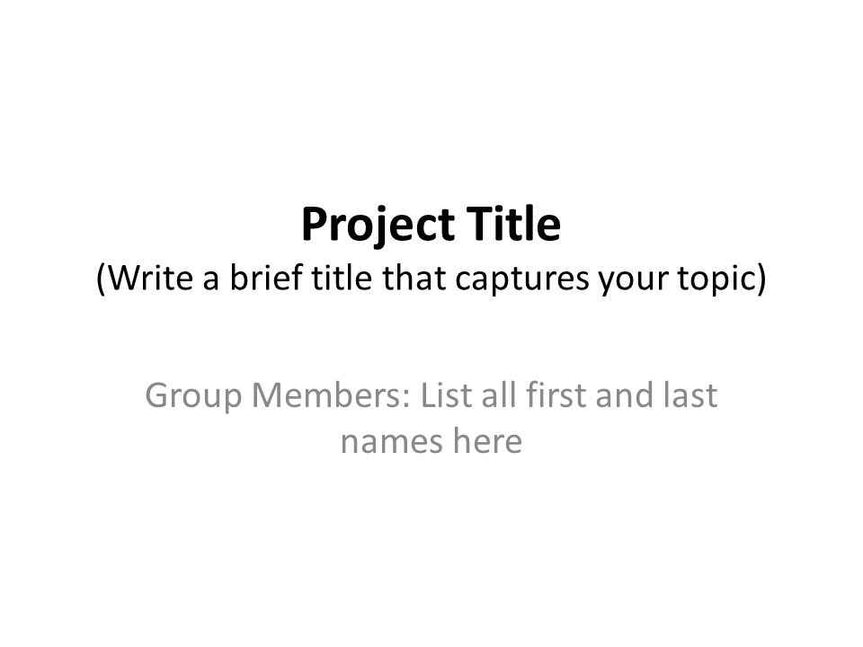 Project Title (Write a brief title that captures your topic) Group Members: List all first and last names here