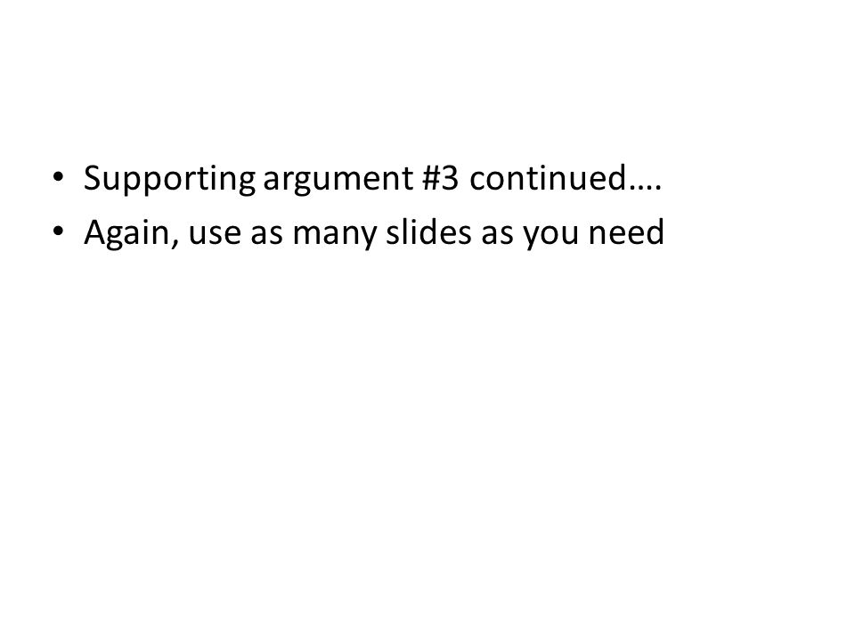 Supporting argument #3 continued…. Again, use as many slides as you need