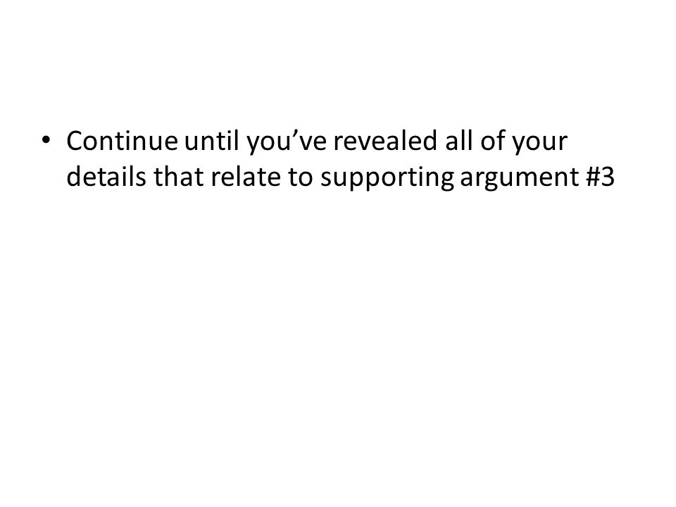 Continue until you've revealed all of your details that relate to supporting argument #3