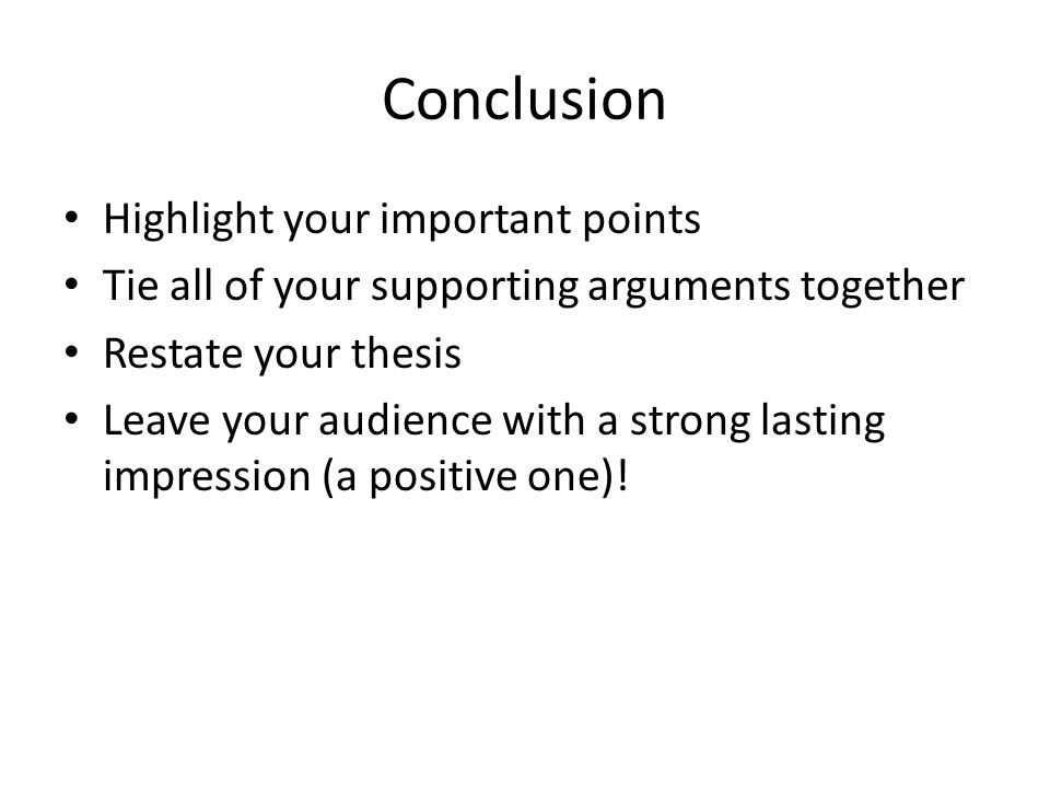 Conclusion Highlight your important points Tie all of your supporting arguments together Restate your thesis Leave your audience with a strong lasting impression (a positive one)!