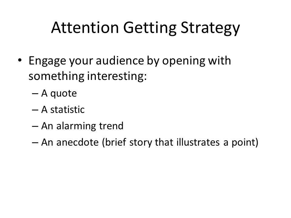Attention Getting Strategy Engage your audience by opening with something interesting: – A quote – A statistic – An alarming trend – An anecdote (brief story that illustrates a point)
