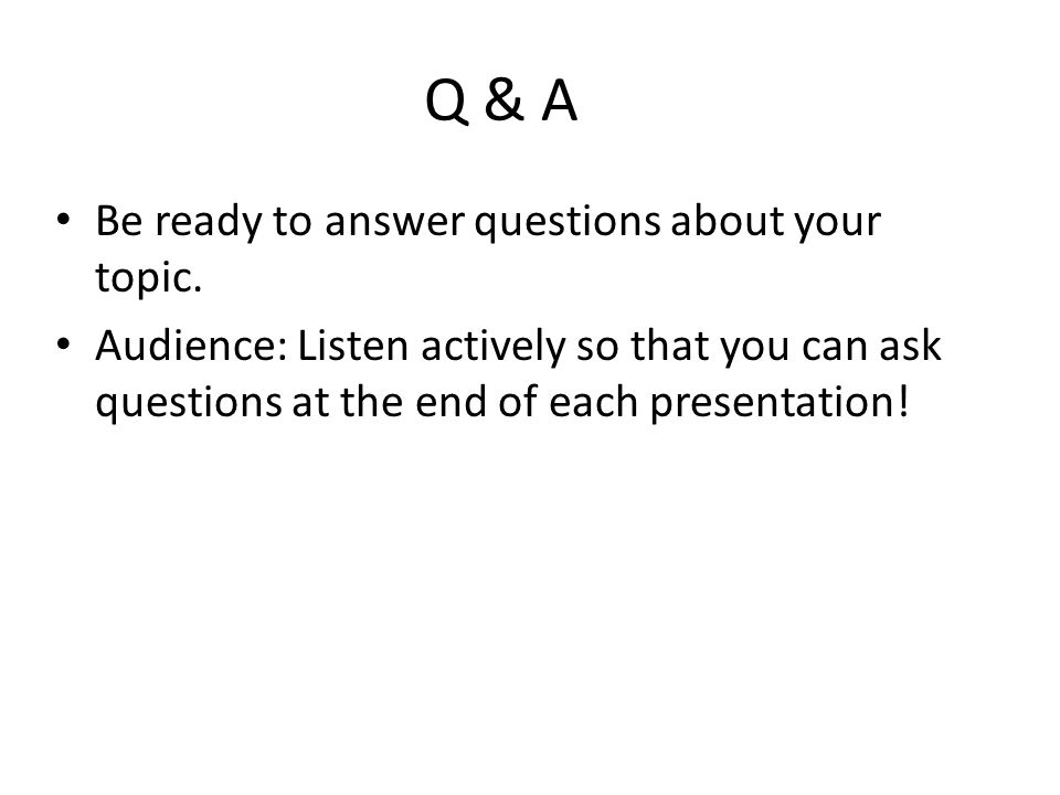 Q & A Be ready to answer questions about your topic.