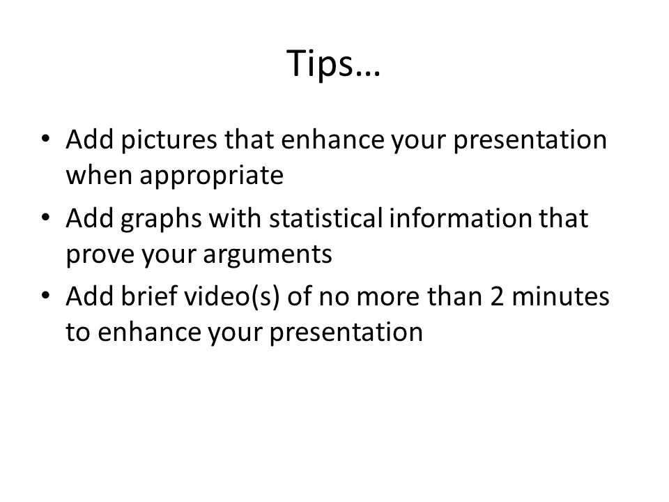 Tips… Add pictures that enhance your presentation when appropriate Add graphs with statistical information that prove your arguments Add brief video(s) of no more than 2 minutes to enhance your presentation