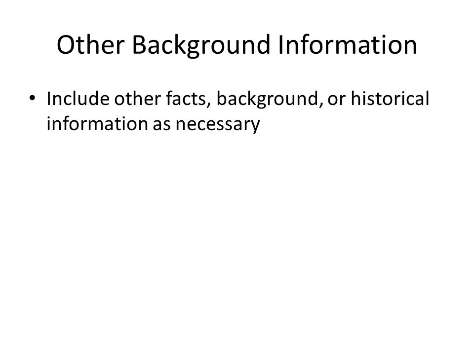 Other Background Information Include other facts, background, or historical information as necessary