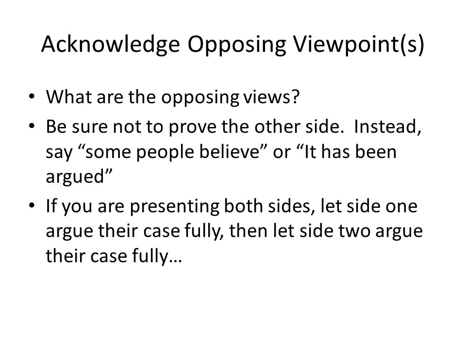 Acknowledge Opposing Viewpoint(s) What are the opposing views.