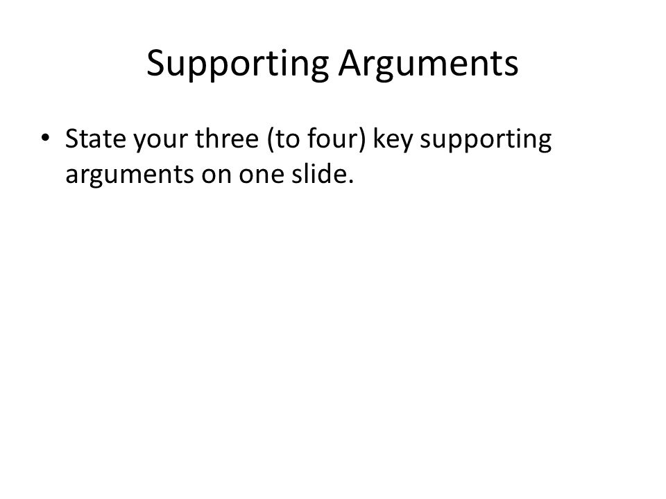 Supporting Arguments State your three (to four) key supporting arguments on one slide.