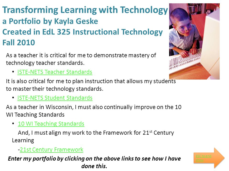 Transforming Learning with Technology a Portfolio by Kayla Geske Created in EdL 325 Instructional Technology Fall 2010 As a teacher it is critical for me to demonstrate mastery of technology teacher standards.