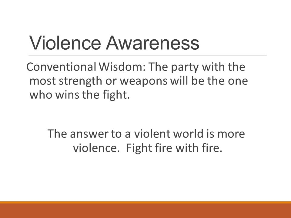 Violence Awareness Conventional Wisdom: The party with the most strength or weapons will be the one who wins the fight.