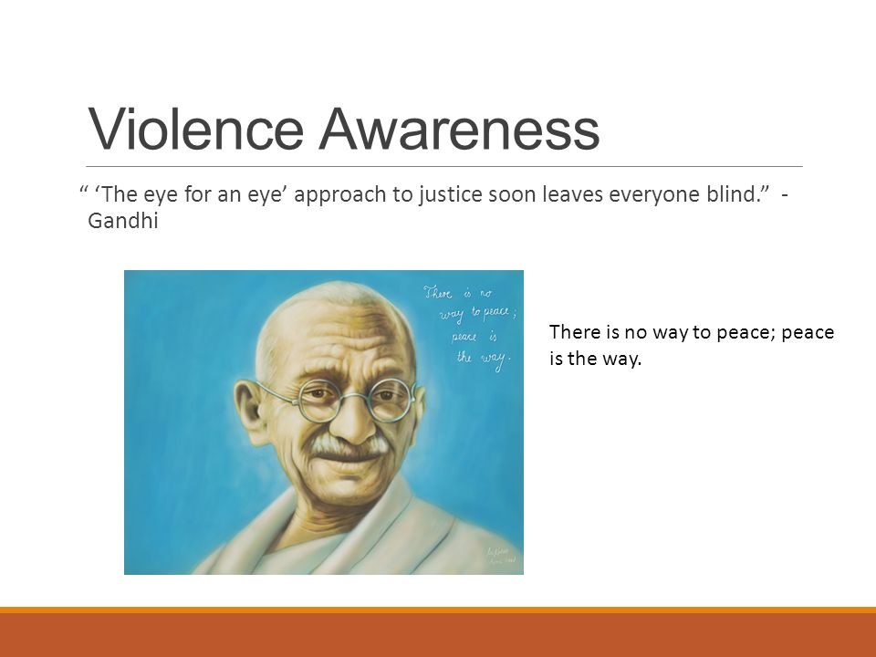 Violence Awareness 'The eye for an eye' approach to justice soon leaves everyone blind. - Gandhi There is no way to peace; peace is the way.