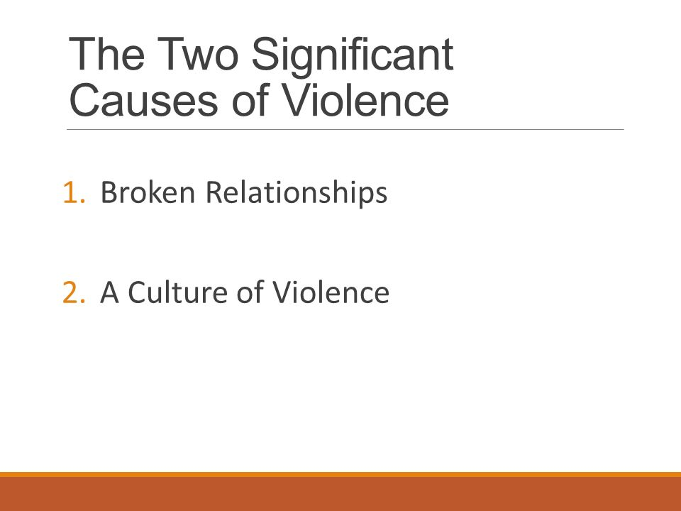 The Two Significant Causes of Violence 1.Broken Relationships 2.A Culture of Violence
