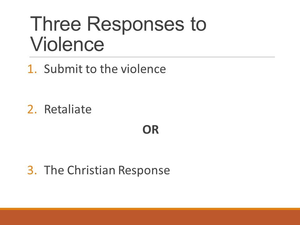 Three Responses to Violence 1.Submit to the violence 2.Retaliate OR 3.The Christian Response