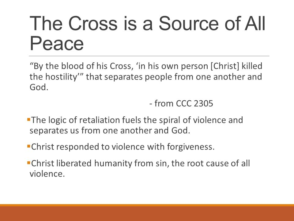 The Cross is a Source of All Peace By the blood of his Cross, 'in his own person [Christ] killed the hostility' that separates people from one another and God.