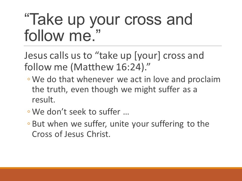 Take up your cross and follow me. Jesus calls us to take up [your] cross and follow me (Matthew 16:24). ◦We do that whenever we act in love and proclaim the truth, even though we might suffer as a result.