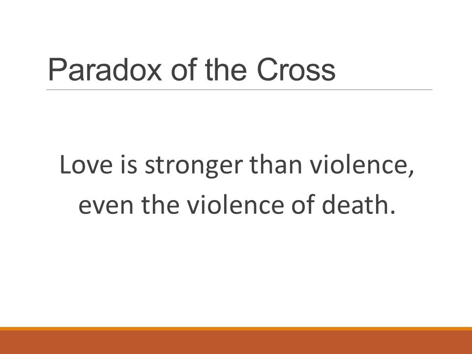 Paradox of the Cross Love is stronger than violence, even the violence of death.