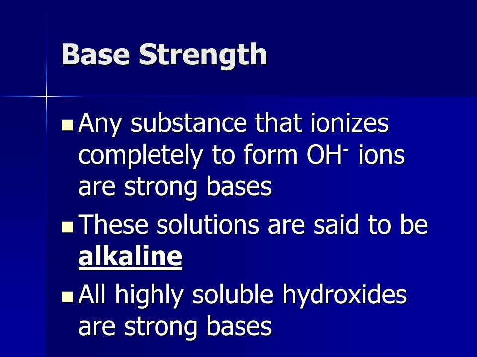Base Strength Any substance that ionizes completely to form OH - ions are strong bases Any substance that ionizes completely to form OH - ions are strong bases These solutions are said to be alkaline These solutions are said to be alkaline All highly soluble hydroxides are strong bases All highly soluble hydroxides are strong bases