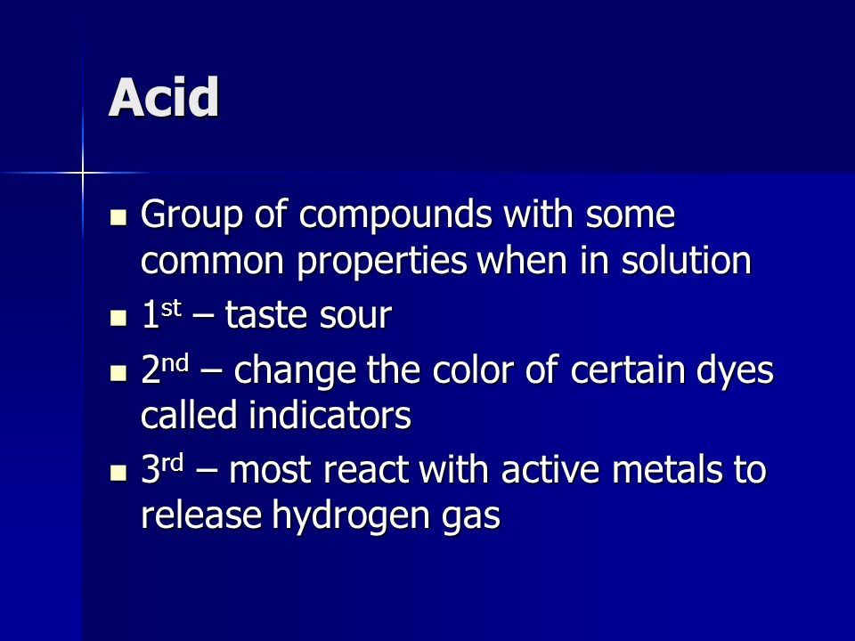Acid Group of compounds with some common properties when in solution Group of compounds with some common properties when in solution 1 st – taste sour 1 st – taste sour 2 nd – change the color of certain dyes called indicators 2 nd – change the color of certain dyes called indicators 3 rd – most react with active metals to release hydrogen gas 3 rd – most react with active metals to release hydrogen gas