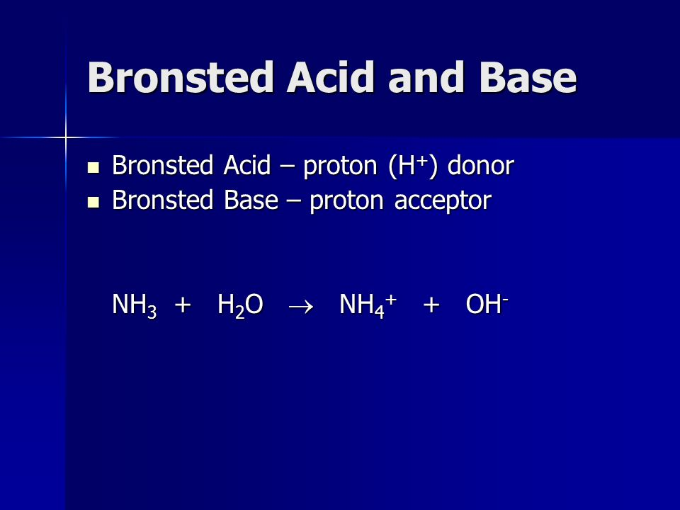 Bronsted Acid and Base Bronsted Acid – proton (H + ) donor Bronsted Acid – proton (H + ) donor Bronsted Base – proton acceptor Bronsted Base – proton acceptor NH 3 + H 2 O  NH OH -