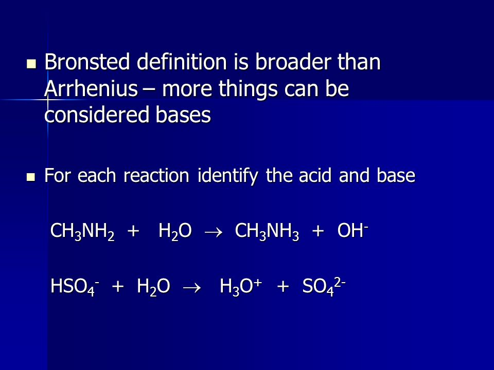 Bronsted definition is broader than Arrhenius – more things can be considered bases Bronsted definition is broader than Arrhenius – more things can be considered bases For each reaction identify the acid and base For each reaction identify the acid and base CH 3 NH 2 + H 2 O  CH 3 NH 3 + OH - CH 3 NH 2 + H 2 O  CH 3 NH 3 + OH - HSO H 2 O  H 3 O + + SO 4 2- HSO H 2 O  H 3 O + + SO 4 2-