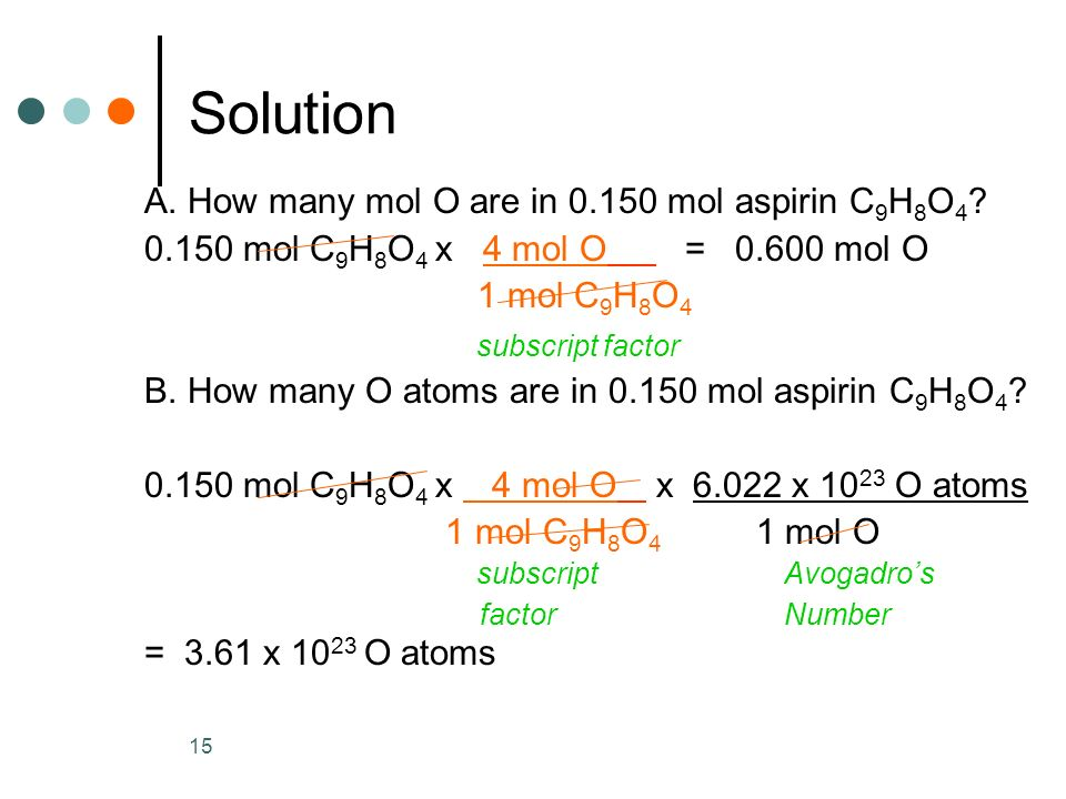 15 Solution A. How many mol O are in mol aspirin C 9 H 8 O 4 .