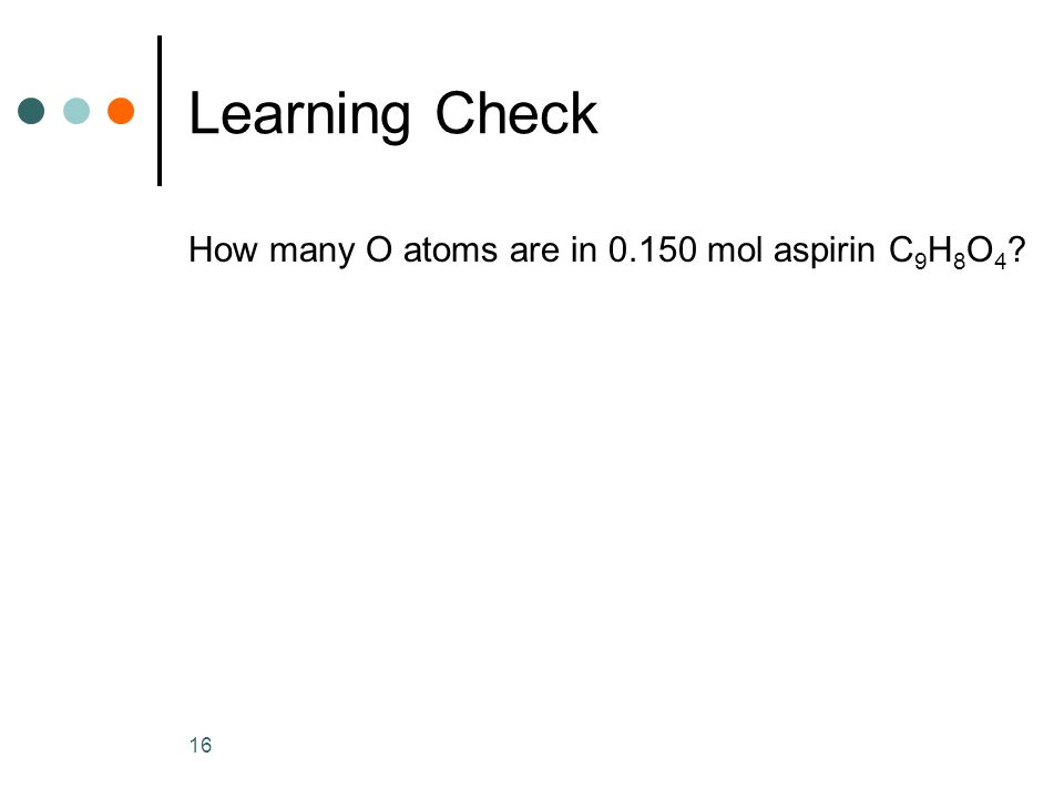 16 Learning Check How many O atoms are in mol aspirin C 9 H 8 O 4