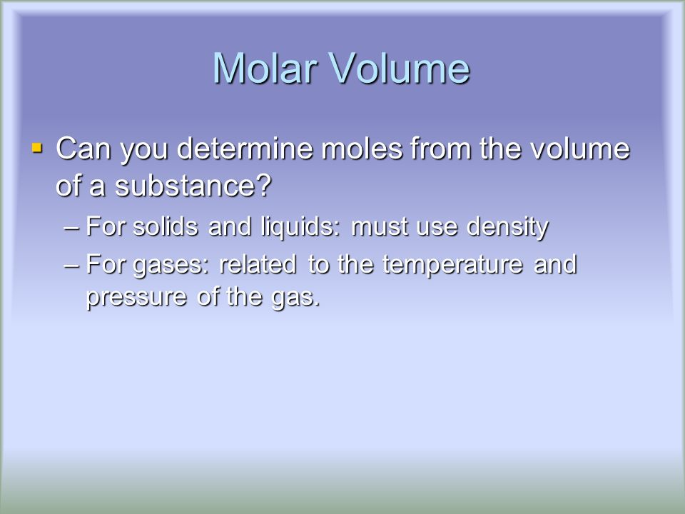 Molar Volume  Can you determine moles from the volume of a substance.