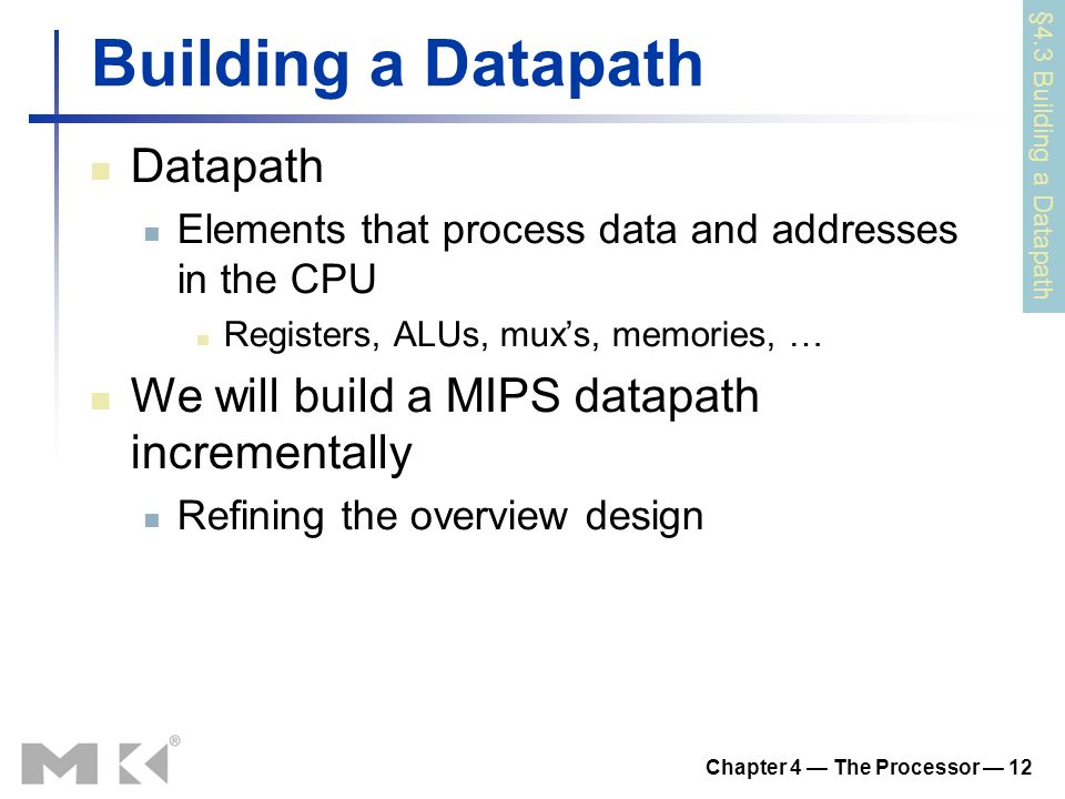 Chapter 4 — The Processor — 12 Building a Datapath Datapath Elements that process data and addresses in the CPU Registers, ALUs, mux's, memories, … We will build a MIPS datapath incrementally Refining the overview design §4.3 Building a Datapath