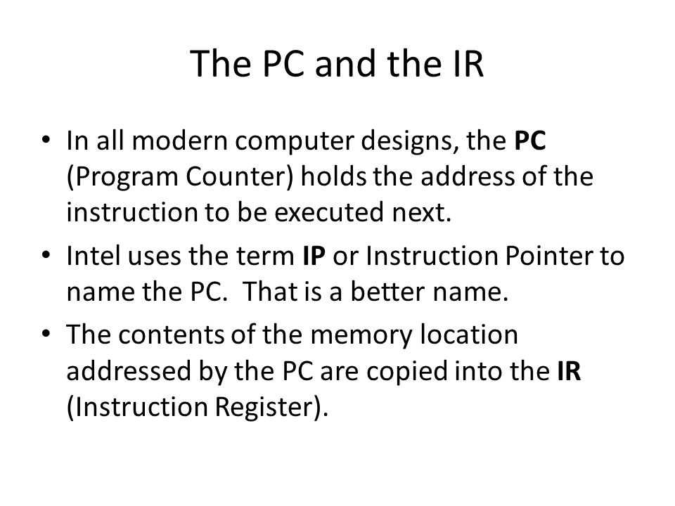 The PC and the IR In all modern computer designs, the PC (Program Counter) holds the address of the instruction to be executed next.