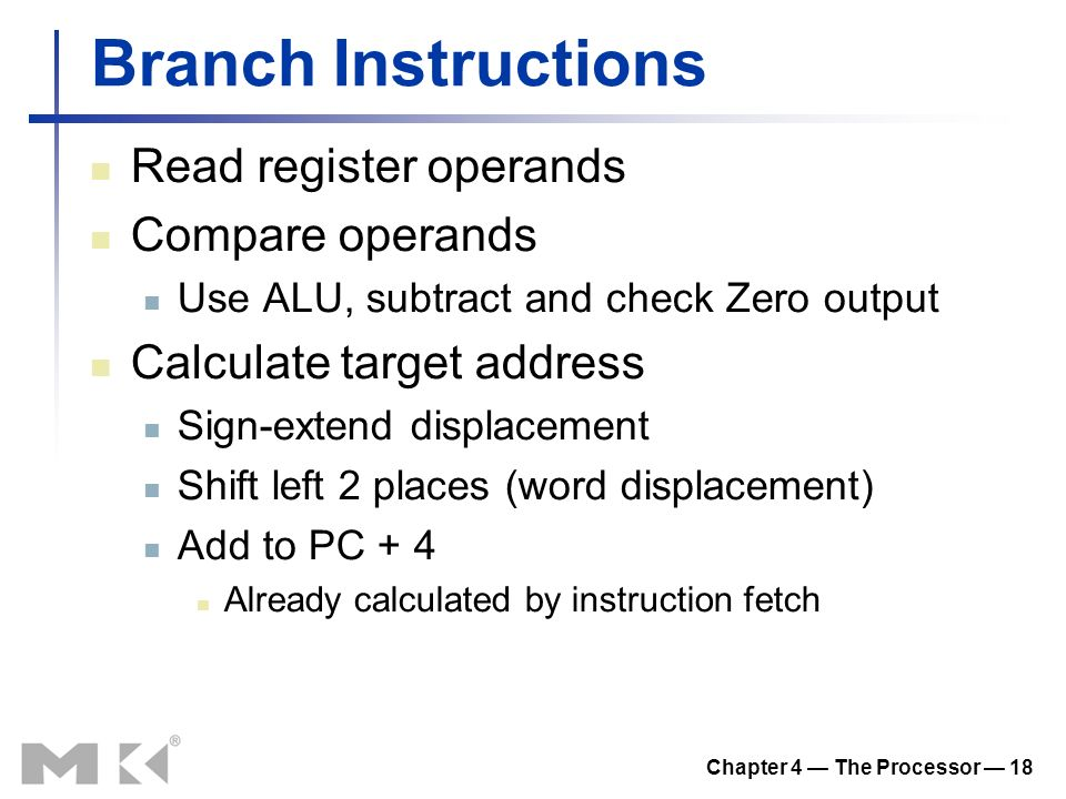 Chapter 4 — The Processor — 18 Branch Instructions Read register operands Compare operands Use ALU, subtract and check Zero output Calculate target address Sign-extend displacement Shift left 2 places (word displacement) Add to PC + 4 Already calculated by instruction fetch