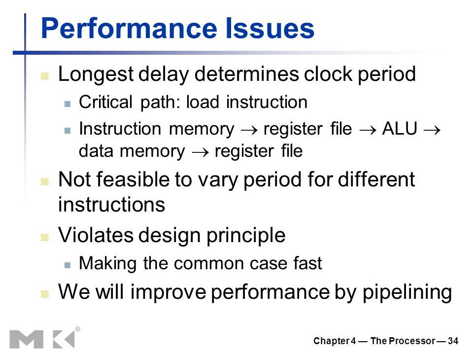 Chapter 4 — The Processor — 34 Performance Issues Longest delay determines clock period Critical path: load instruction Instruction memory  register file  ALU  data memory  register file Not feasible to vary period for different instructions Violates design principle Making the common case fast We will improve performance by pipelining