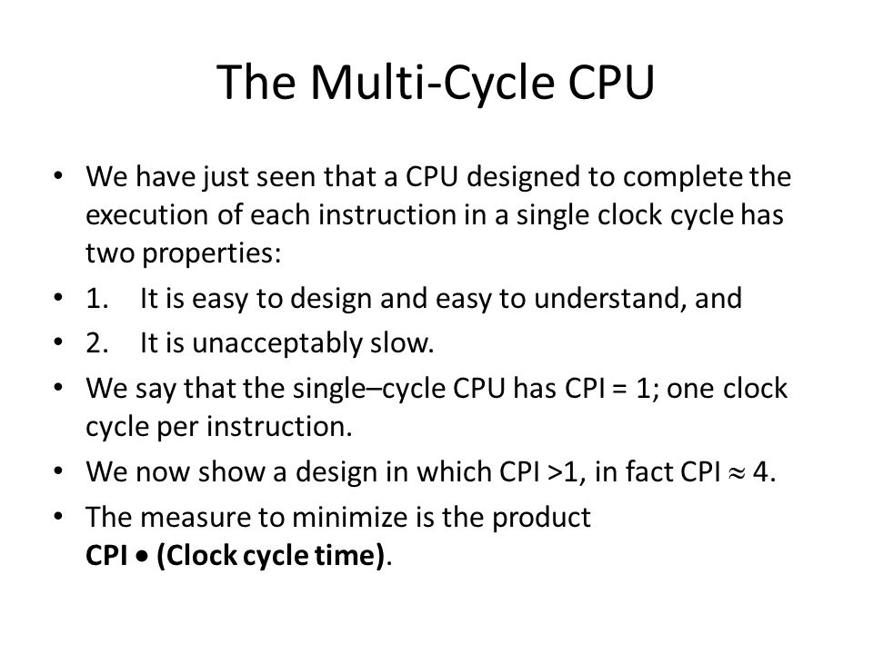 The Multi-Cycle CPU We have just seen that a CPU designed to complete the execution of each instruction in a single clock cycle has two properties: 1.It is easy to design and easy to understand, and 2.It is unacceptably slow.