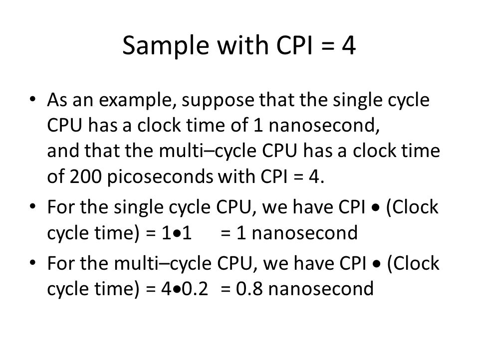 Sample with CPI = 4 As an example, suppose that the single cycle CPU has a clock time of 1 nanosecond, and that the multi–cycle CPU has a clock time of 200 picoseconds with CPI = 4.