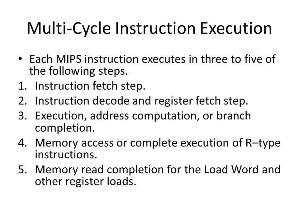 Multi-Cycle Instruction Execution Each MIPS instruction executes in three to five of the following steps.