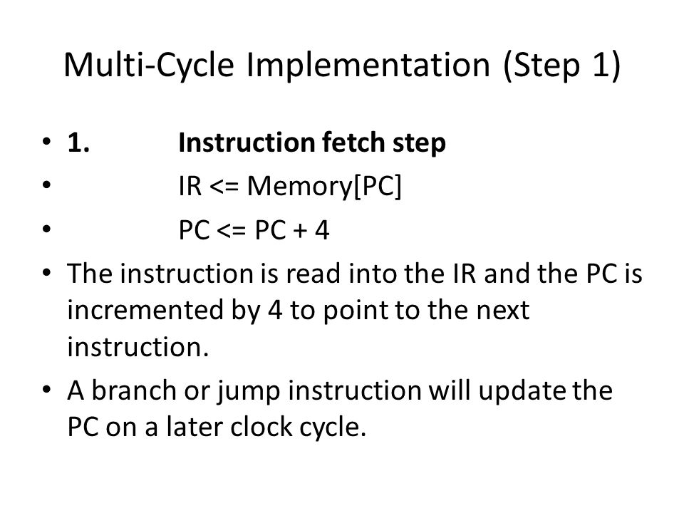 Multi-Cycle Implementation (Step 1) 1.Instruction fetch step IR <= Memory[PC] PC <= PC + 4 The instruction is read into the IR and the PC is incremented by 4 to point to the next instruction.