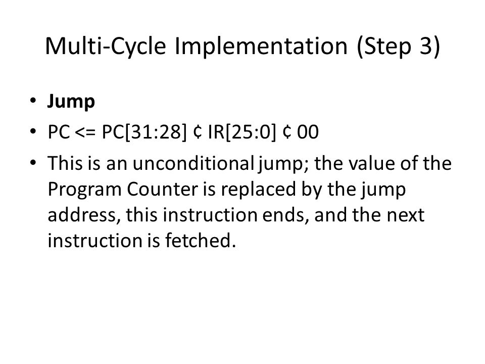 Multi-Cycle Implementation (Step 3) Jump PC <= PC[31:28] ¢ IR[25:0] ¢ 00 This is an unconditional jump; the value of the Program Counter is replaced by the jump address, this instruction ends, and the next instruction is fetched.