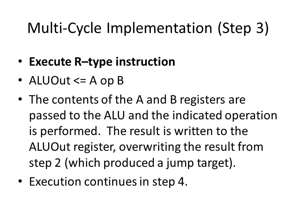Multi-Cycle Implementation (Step 3) Execute R–type instruction ALUOut <= A op B The contents of the A and B registers are passed to the ALU and the indicated operation is performed.