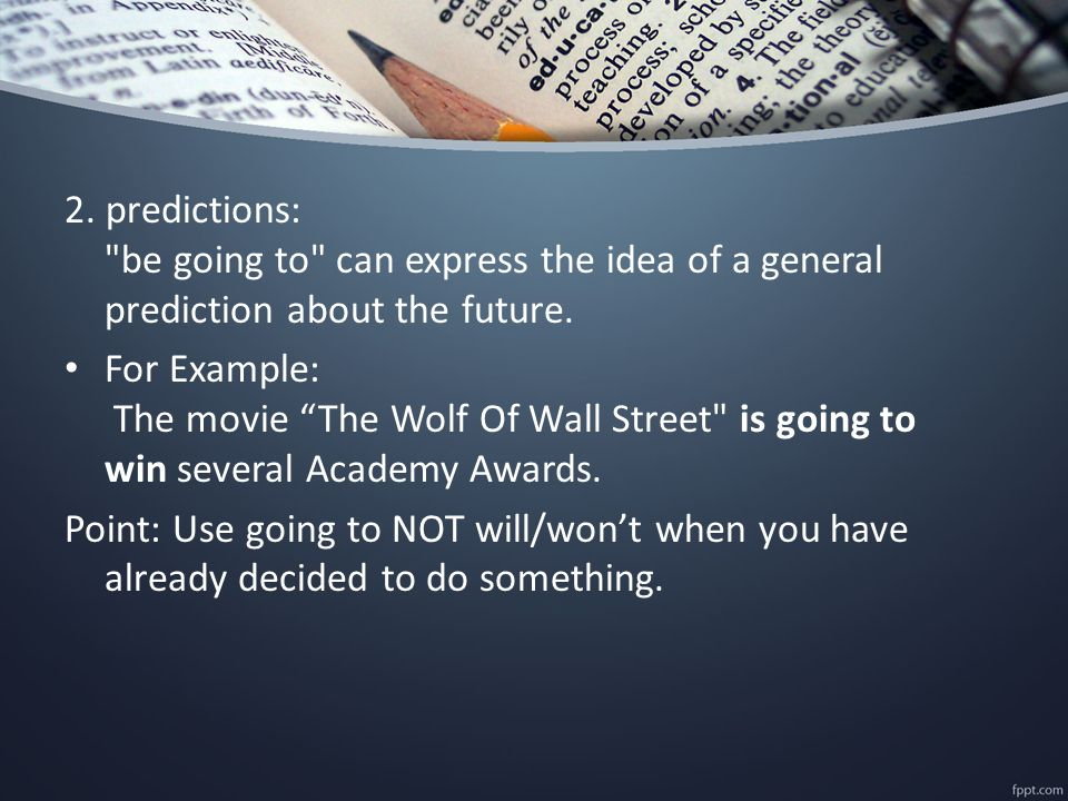 2. predictions: be going to can express the idea of a general prediction about the future.