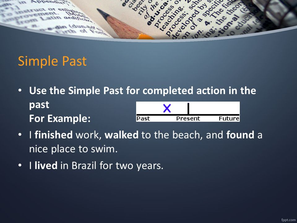Simple Past Use the Simple Past for completed action in the past For Example: I finished work, walked to the beach, and found a nice place to swim.