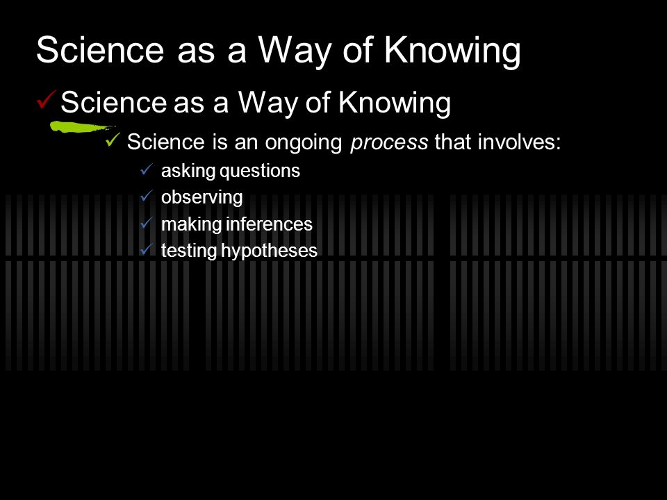 Science as a Way of Knowing Science is an ongoing process that involves: asking questions observing making inferences testing hypotheses