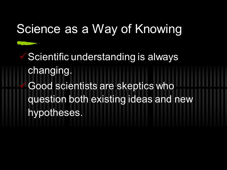 Science as a Way of Knowing Scientific understanding is always changing.