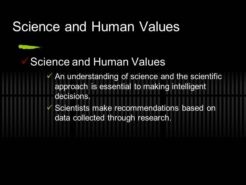 Science and Human Values An understanding of science and the scientific approach is essential to making intelligent decisions.