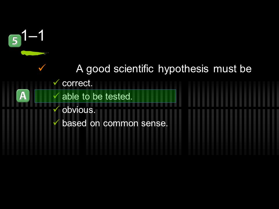 1–1 A good scientific hypothesis must be correct. able to be tested.