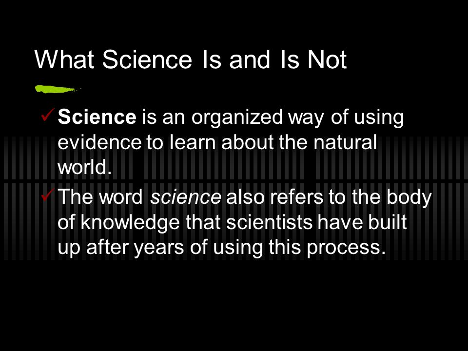 What Science Is and Is Not Science is an organized way of using evidence to learn about the natural world.