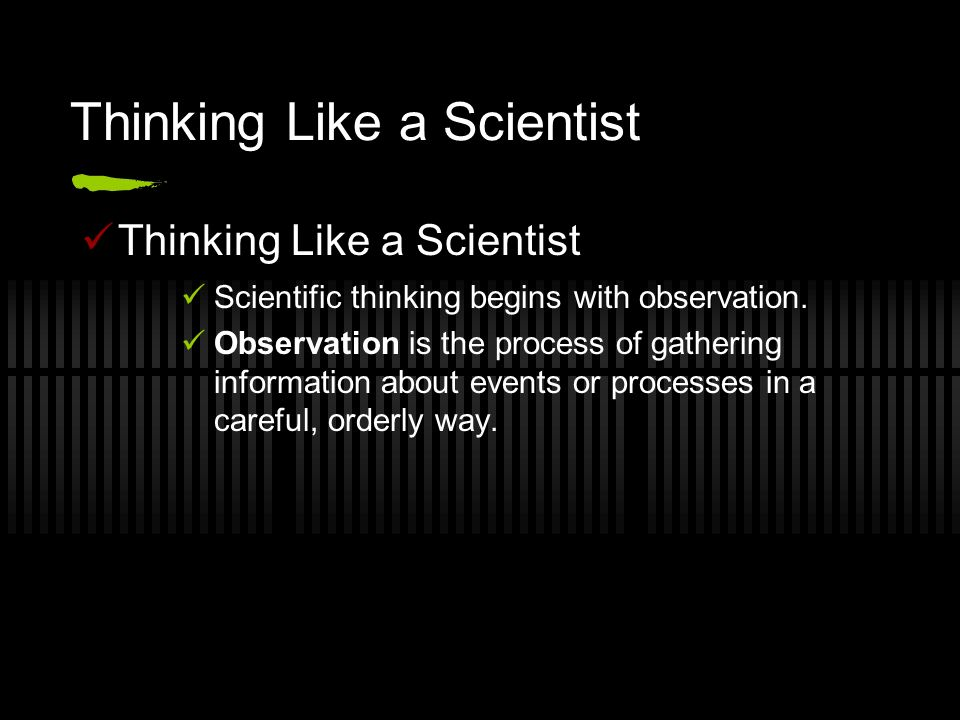 Thinking Like a Scientist Scientific thinking begins with observation.