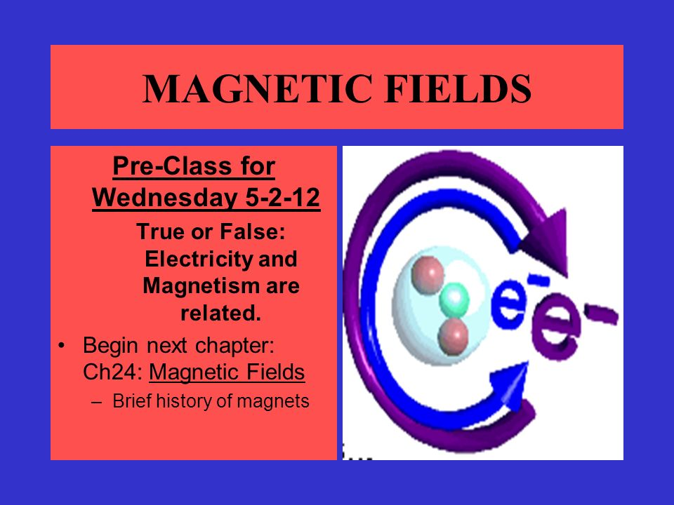 MAGNETIC FIELDS Pre-Class for Wednesday True or False: Electricity