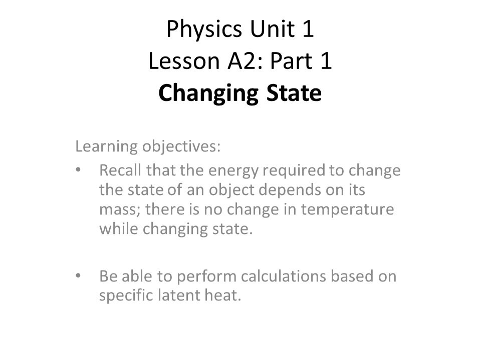 Physics Unit 1 Lesson A2: Part 1 Changing State Learning objectives: Recall that the energy required to change the state of an object depends on its mass; there is no change in temperature while changing state.