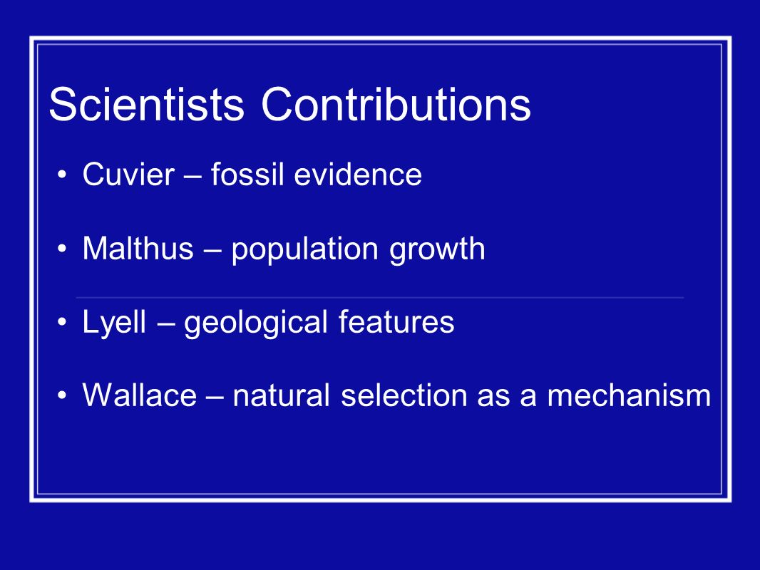 Scientists Contributions Cuvier – fossil evidence Malthus – population growth Lyell – geological features Wallace – natural selection as a mechanism