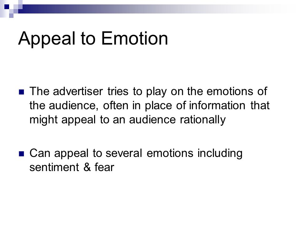 Appeal to Emotion The advertiser tries to play on the emotions of the audience, often in place of information that might appeal to an audience rationally Can appeal to several emotions including sentiment & fear