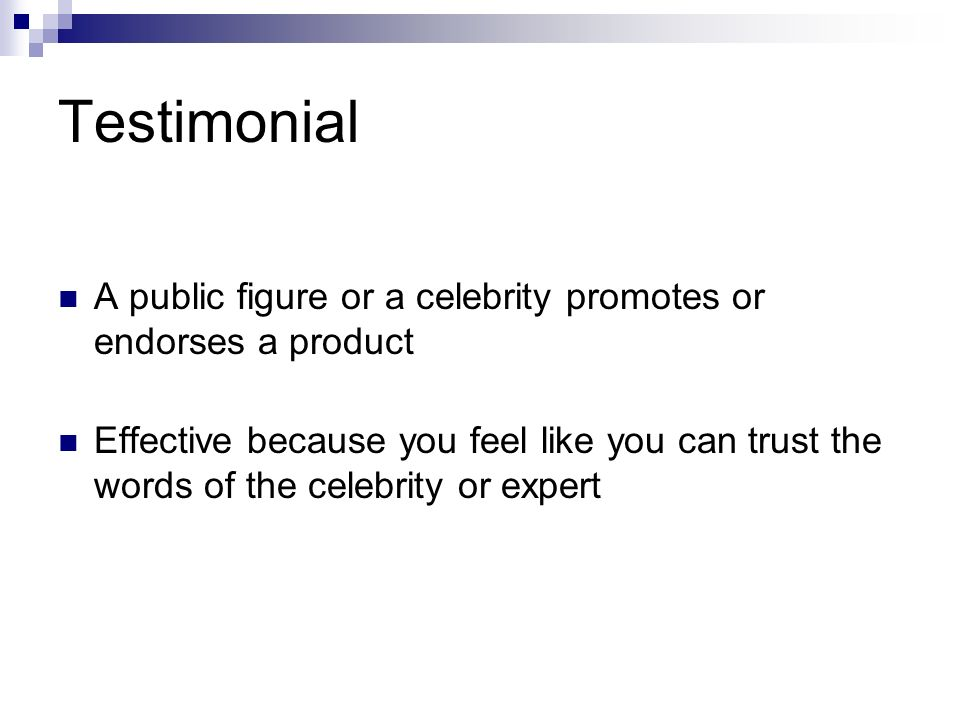Testimonial A public figure or a celebrity promotes or endorses a product Effective because you feel like you can trust the words of the celebrity or expert